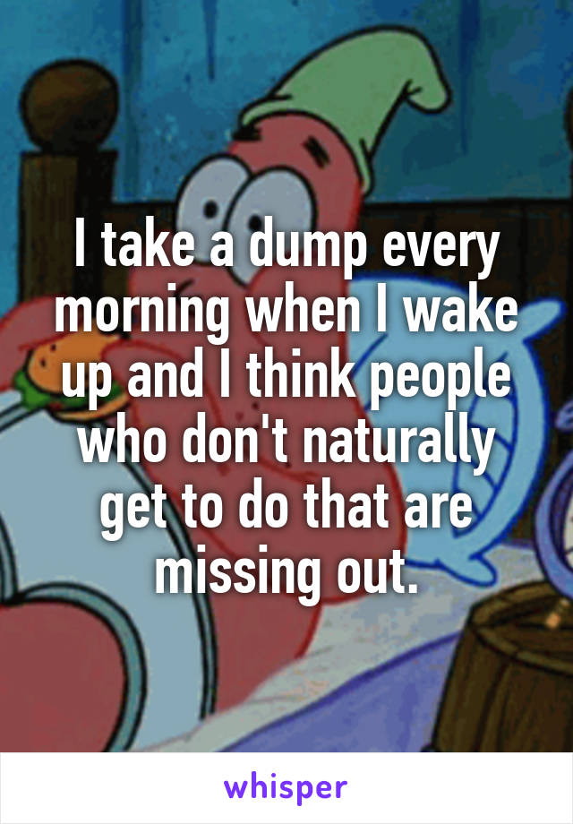 I take a dump every morning when I wake up and I think people who don't naturally get to do that are missing out.