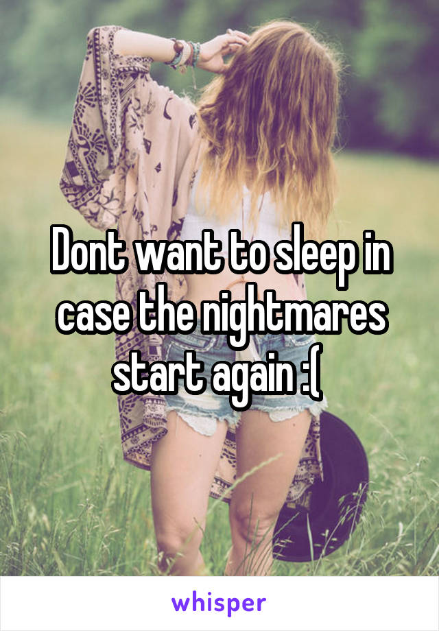 Dont want to sleep in case the nightmares start again :(