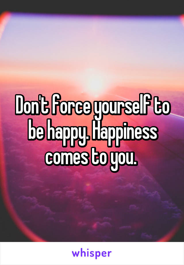 Don't force yourself to be happy. Happiness comes to you.