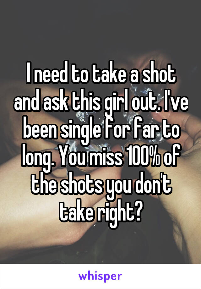 I need to take a shot and ask this girl out. I've been single for far to long. You miss 100% of the shots you don't take right?