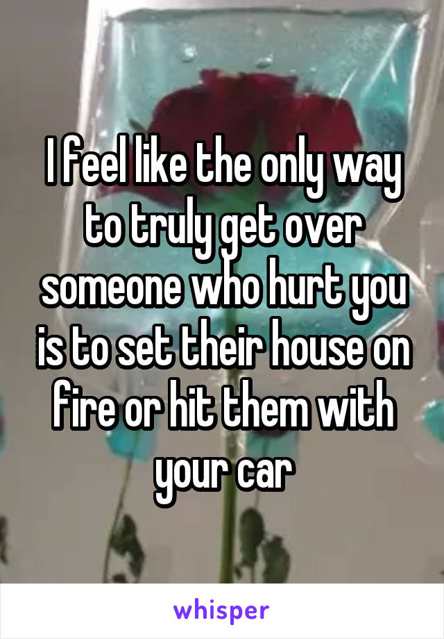 I feel like the only way to truly get over someone who hurt you is to set their house on fire or hit them with your car