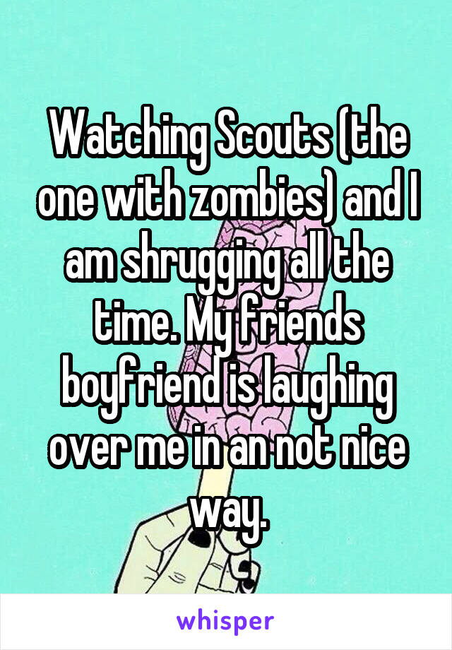 Watching Scouts (the one with zombies) and I am shrugging all the time. My friends boyfriend is laughing over me in an not nice way.