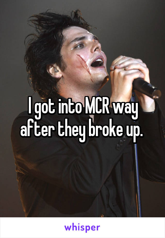I got into MCR way after they broke up.
