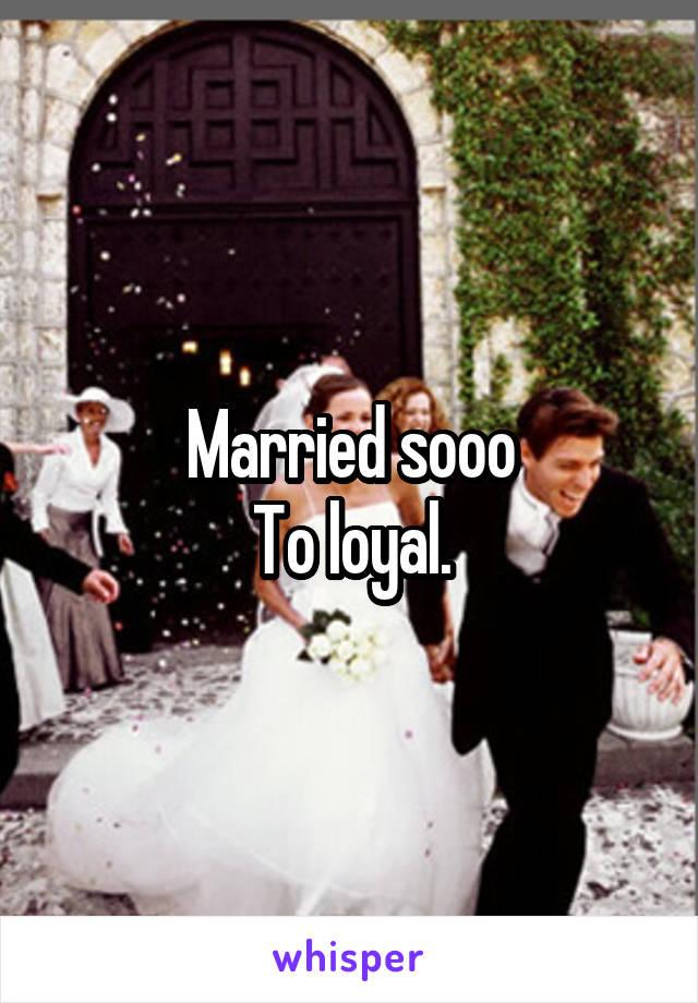 Married sooo To loyal.