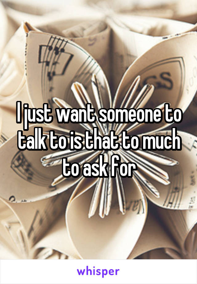 I just want someone to talk to is that to much to ask for