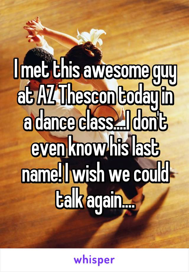 I met this awesome guy at AZ Thescon today in a dance class....I don't even know his last name! I wish we could talk again....