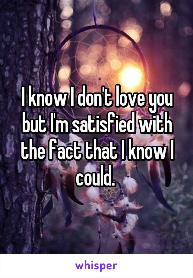 I know I don't love you but I'm satisfied with the fact that I know I could.