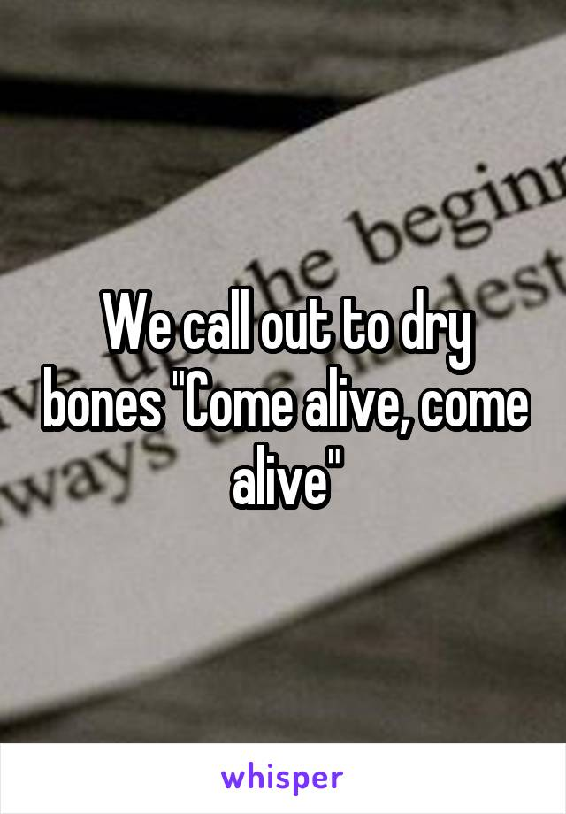 """We call out to dry bones """"Come alive, come alive"""""""