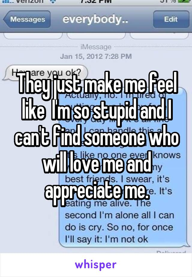 They just make me feel like  I'm so stupid and I can't find someone who will love me and appreciate me.