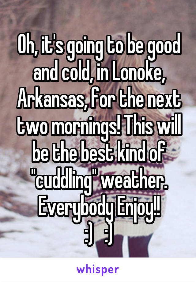 """Oh, it's going to be good and cold, in Lonoke, Arkansas, for the next two mornings! This will be the best kind of """"cuddling"""" weather. Everybody Enjoy!! :)   :)"""