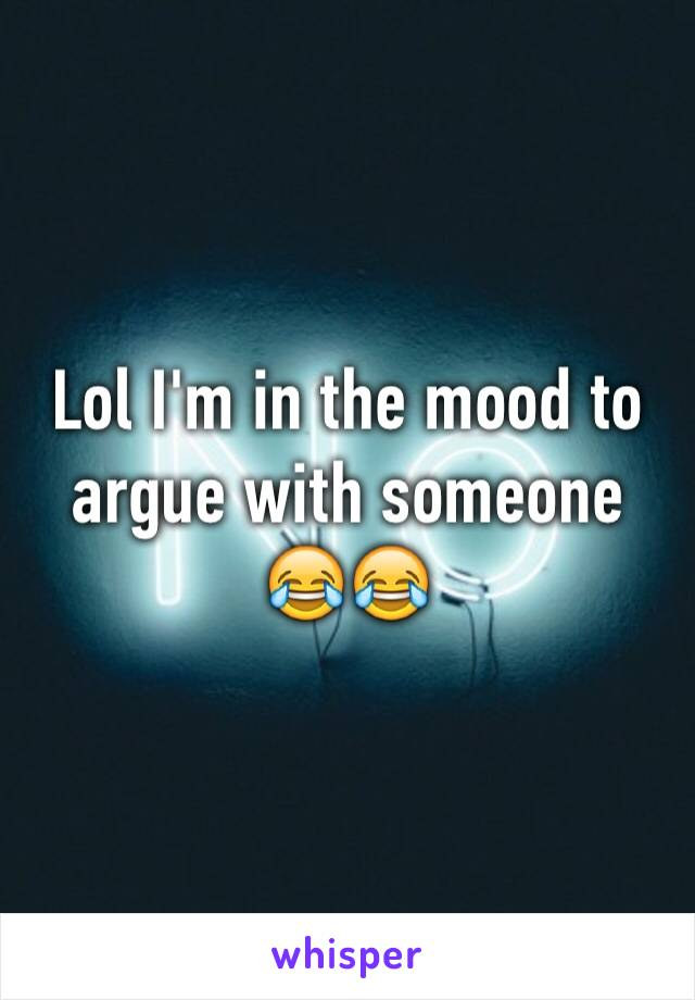 Lol I'm in the mood to argue with someone 😂😂