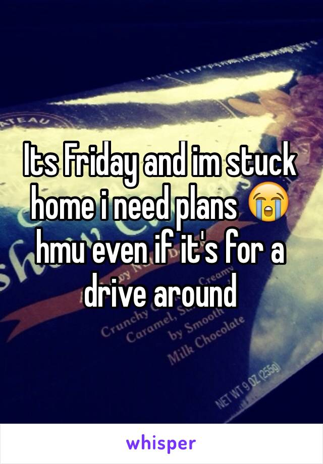 Its Friday and im stuck home i need plans 😭 hmu even if it's for a drive around