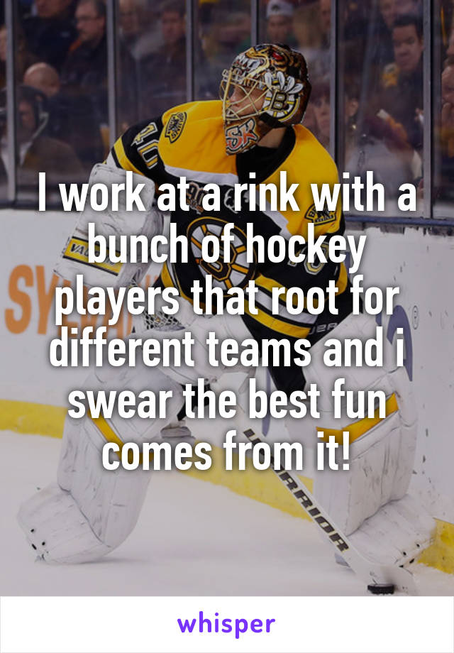 I work at a rink with a bunch of hockey players that root for different teams and i swear the best fun comes from it!