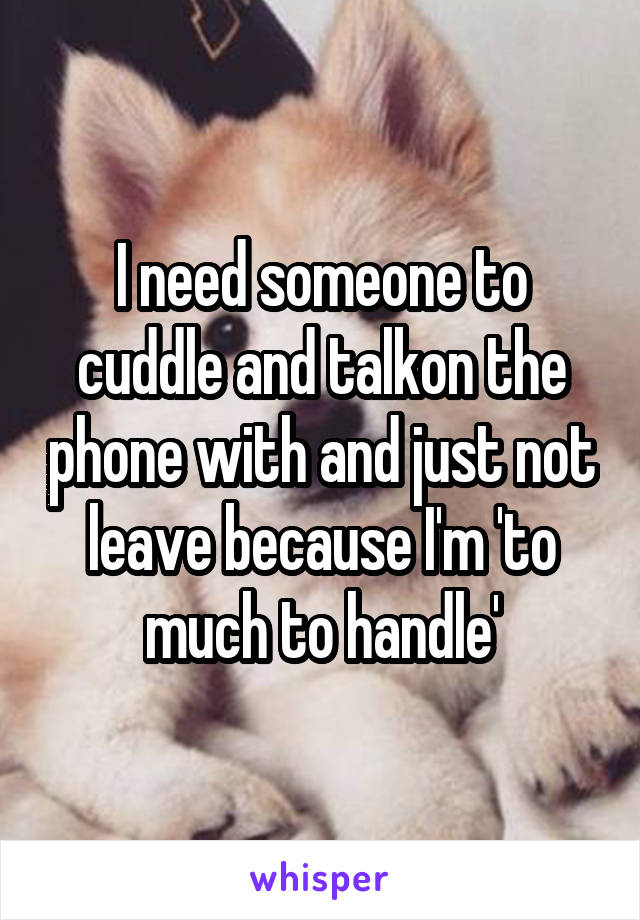 I need someone to cuddle and talkon the phone with and just not leave because I'm 'to much to handle'