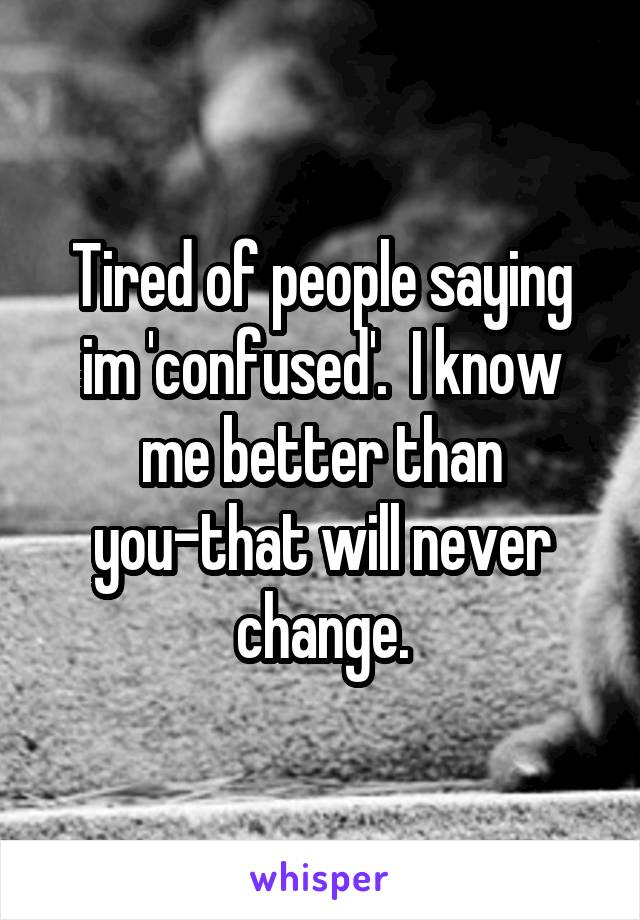 Tired of people saying im 'confused'.  I know me better than you-that will never change.