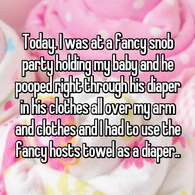 Today. I was at a fancy snob party holding my baby and he pooped right through his diaper in his clothes all over my arm and clothes and I had to use the fancy hosts towel as a diaper..