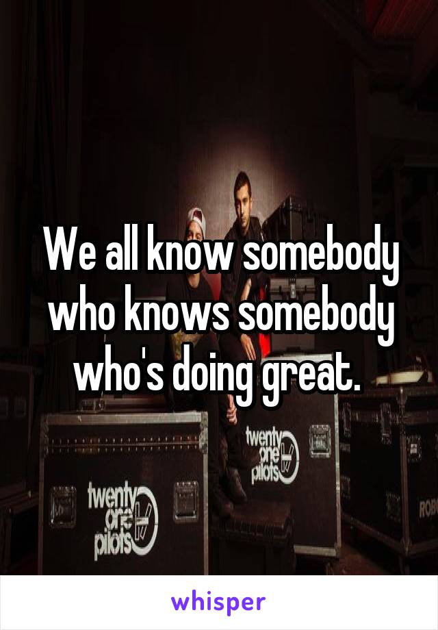 We all know somebody who knows somebody who's doing great.