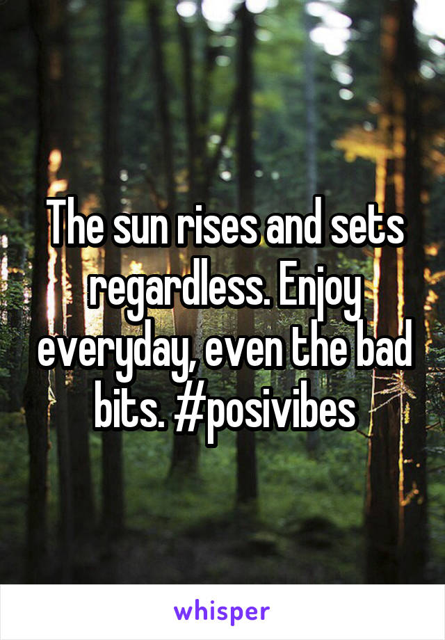 The sun rises and sets regardless. Enjoy everyday, even the bad bits. #posivibes