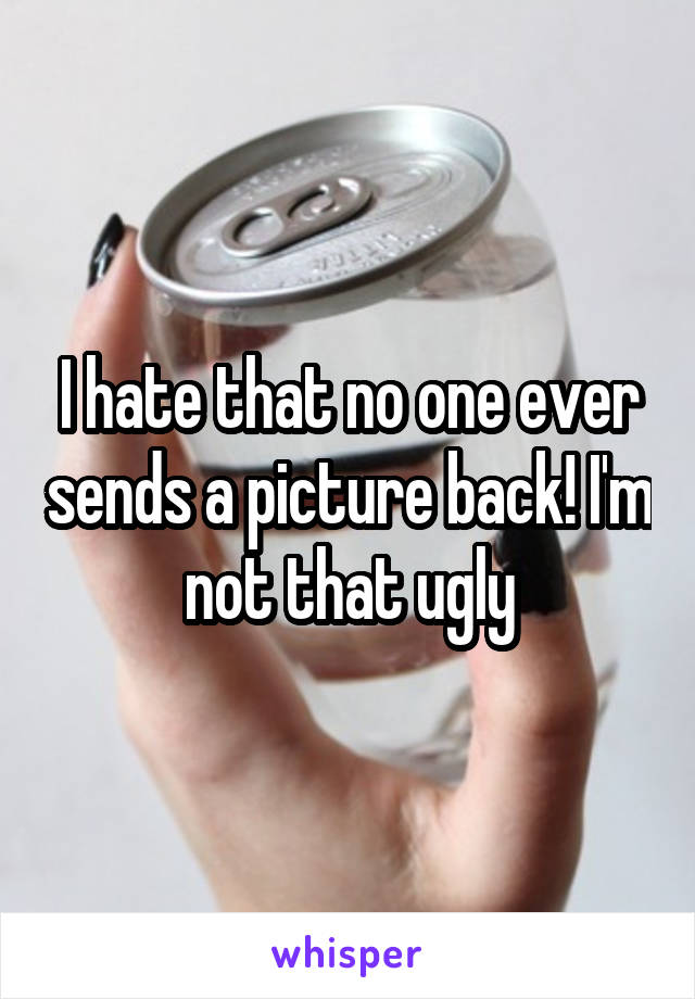 I hate that no one ever sends a picture back! I'm not that ugly