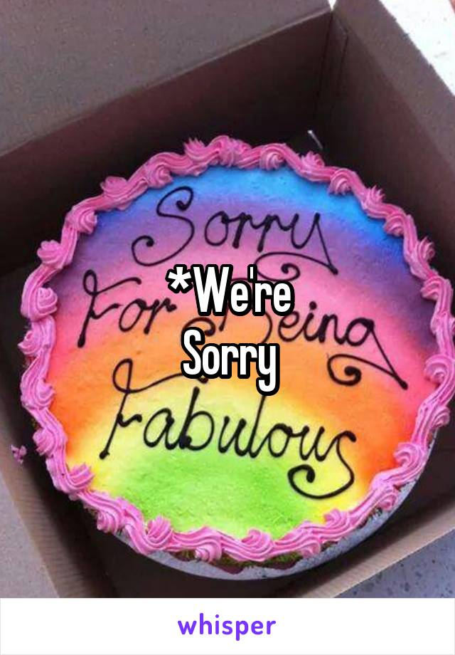 *We're Sorry
