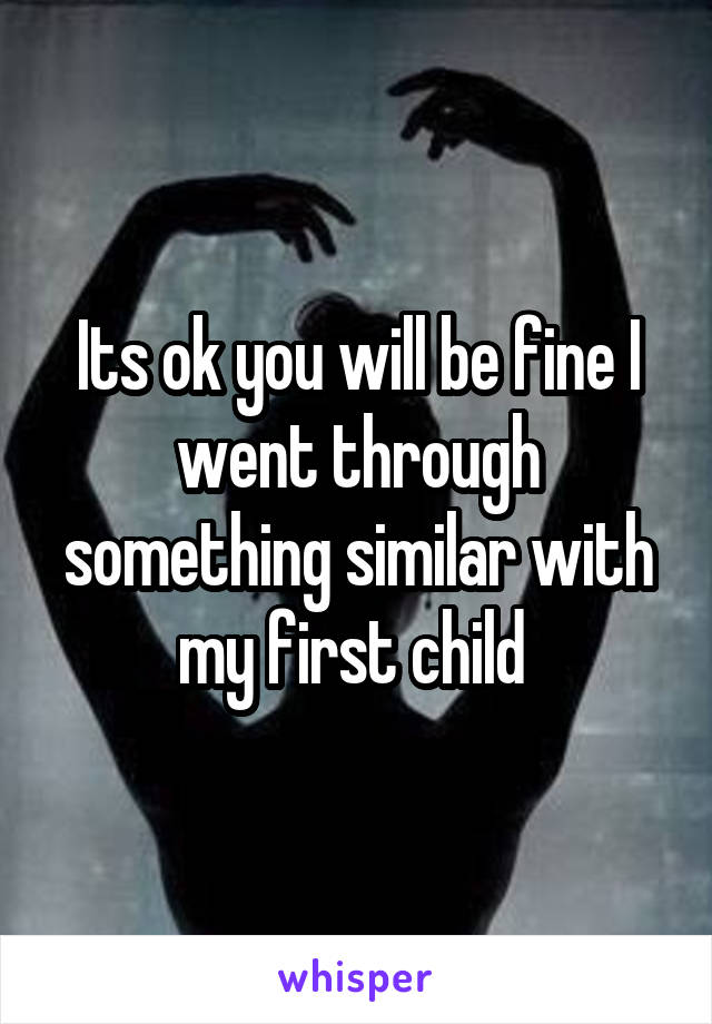 Its ok you will be fine I went through something similar with my first child