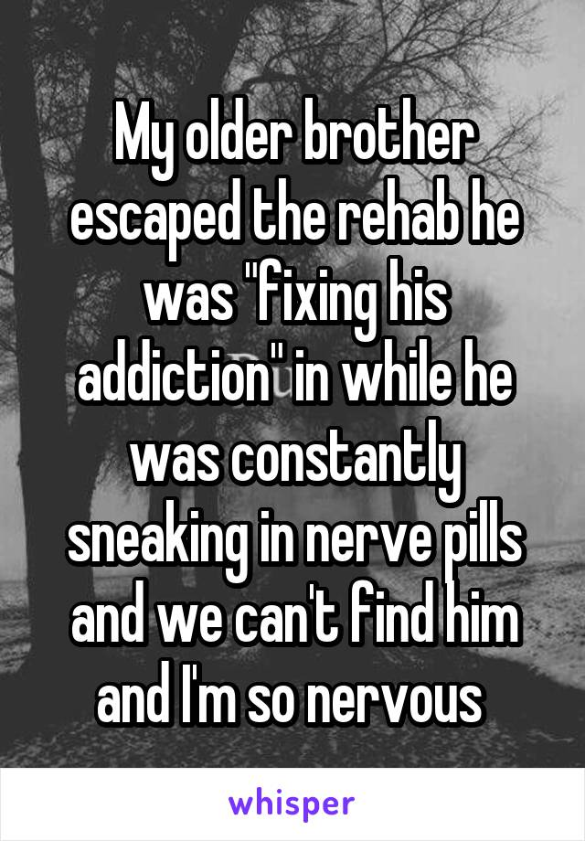 """My older brother escaped the rehab he was """"fixing his addiction"""" in while he was constantly sneaking in nerve pills and we can't find him and I'm so nervous"""