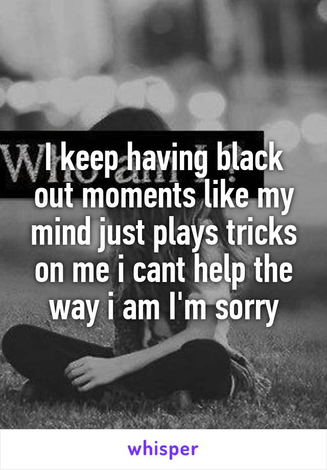 I keep having black out moments like my mind just plays tricks on me i cant help the way i am I'm sorry