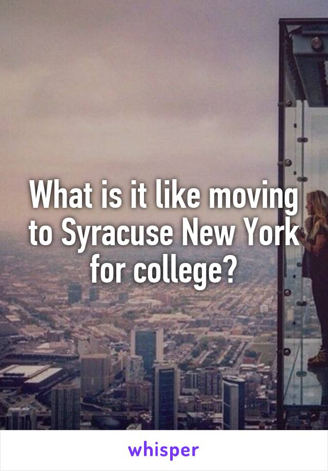 What is it like moving to Syracuse New York for college?