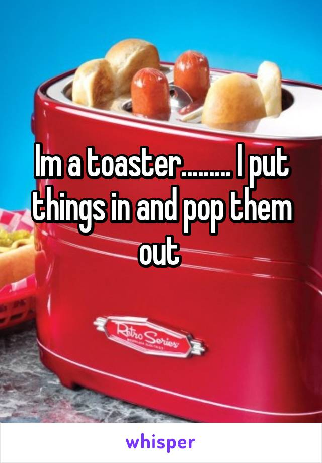 Im a toaster......... I put things in and pop them out
