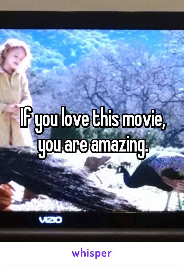 If you love this movie, you are amazing.