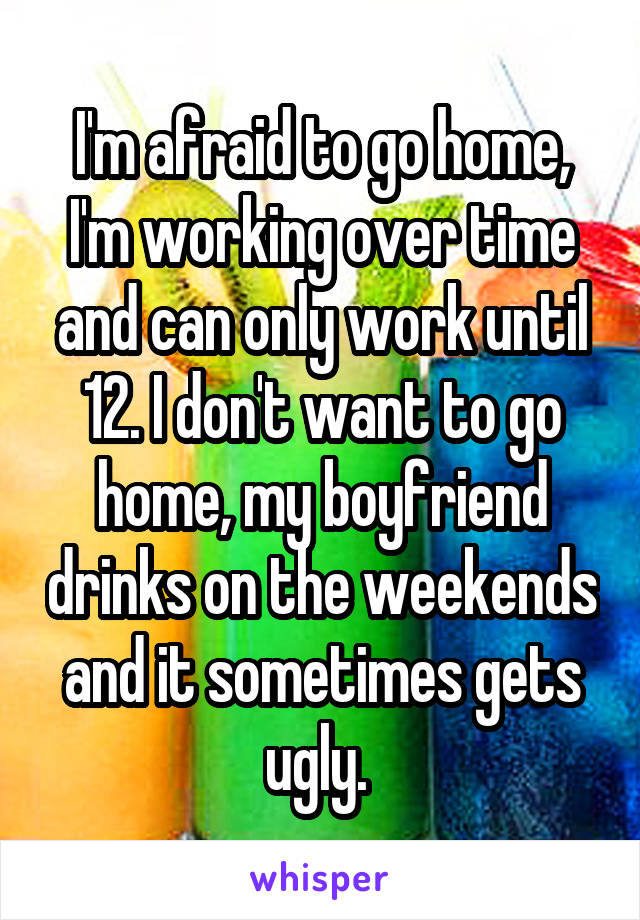 I'm afraid to go home, I'm working over time and can only work until 12. I don't want to go home, my boyfriend drinks on the weekends and it sometimes gets ugly.