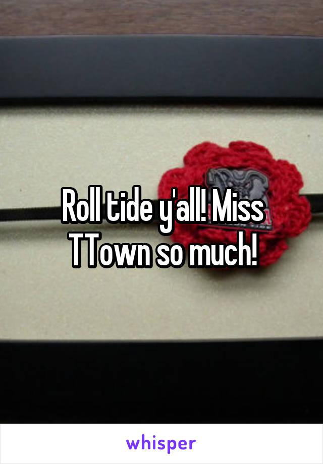 Roll tide y'all! Miss TTown so much!