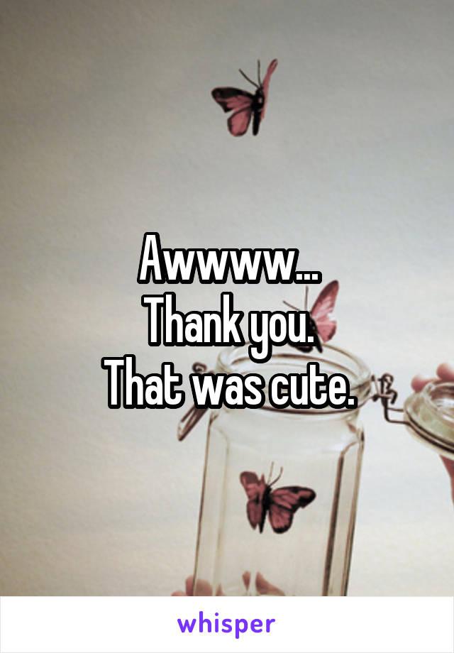 Awwww... Thank you. That was cute.