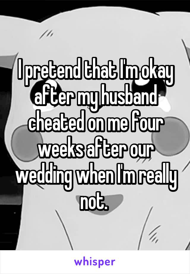 I pretend that I'm okay after my husband cheated on me four weeks after our wedding when I'm really not.