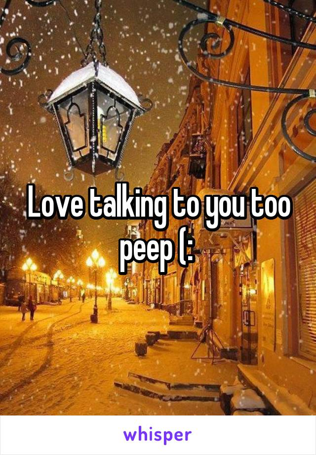 Love talking to you too peep (: