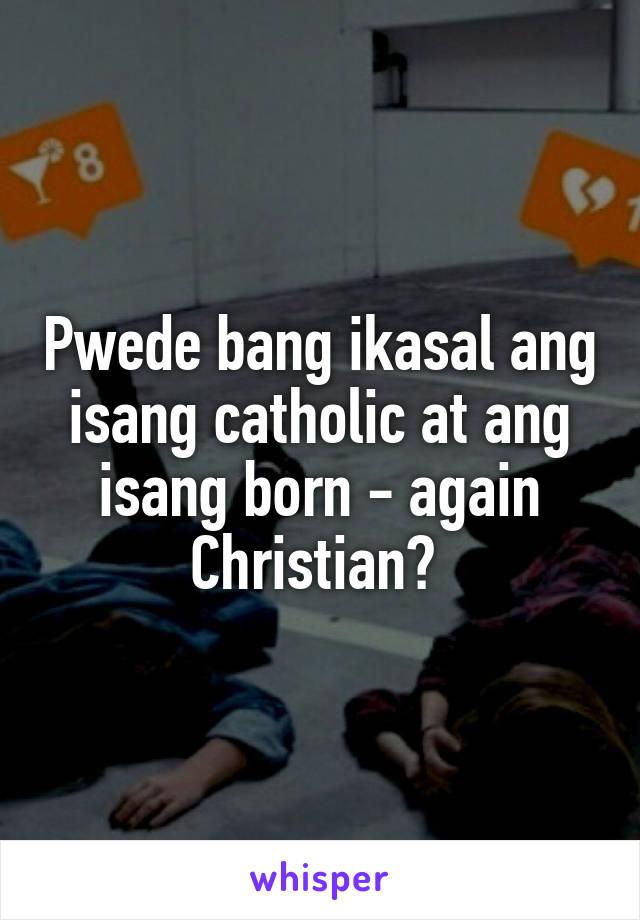 Pwede bang ikasal ang isang catholic at ang isang born - again Christian?