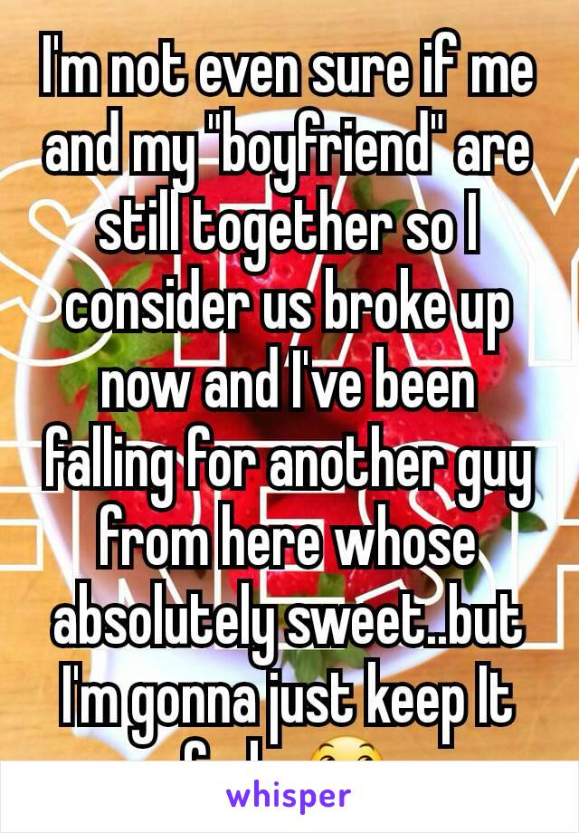"""I'm not even sure if me and my """"boyfriend"""" are still together so I consider us broke up now and I've been falling for another guy from here whose absolutely sweet..but I'm gonna just keep It fwb. 😞"""