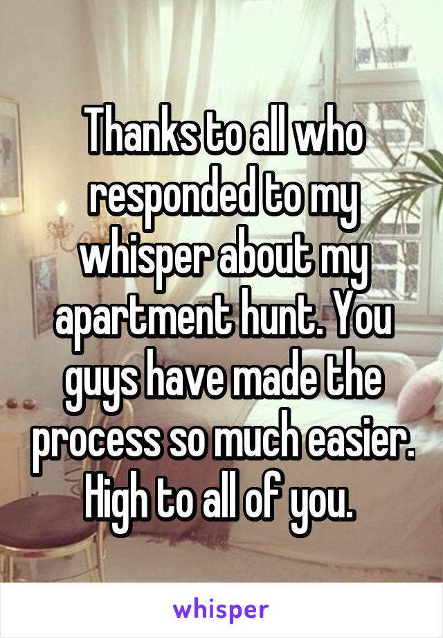 Thanks to all who responded to my whisper about my apartment hunt. You guys have made the process so much easier. High to all of you.