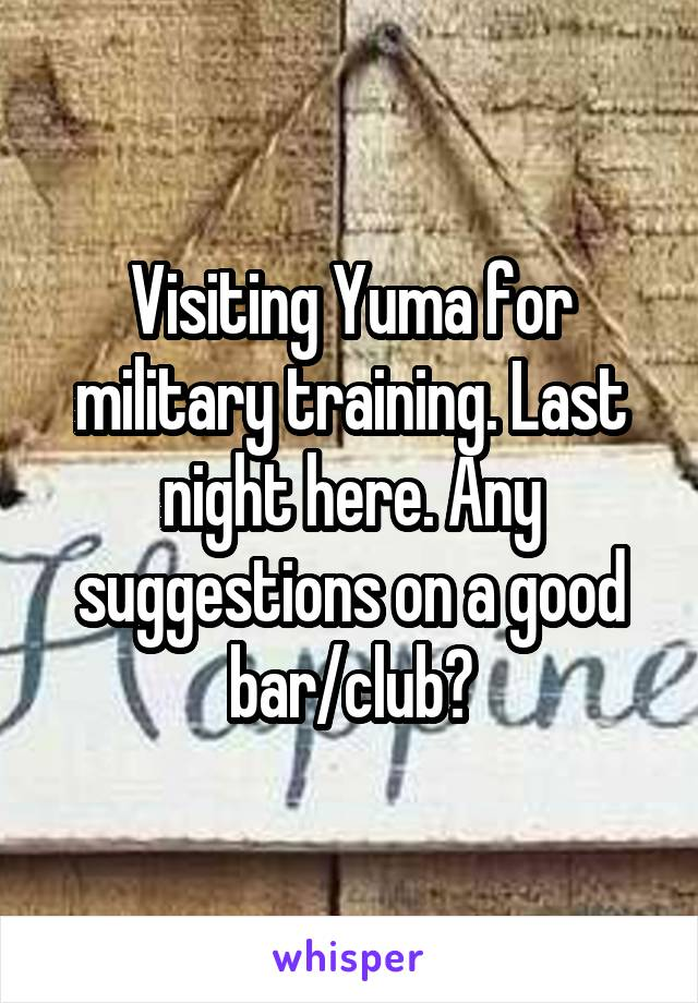 Visiting Yuma for military training. Last night here. Any suggestions on a good bar/club?