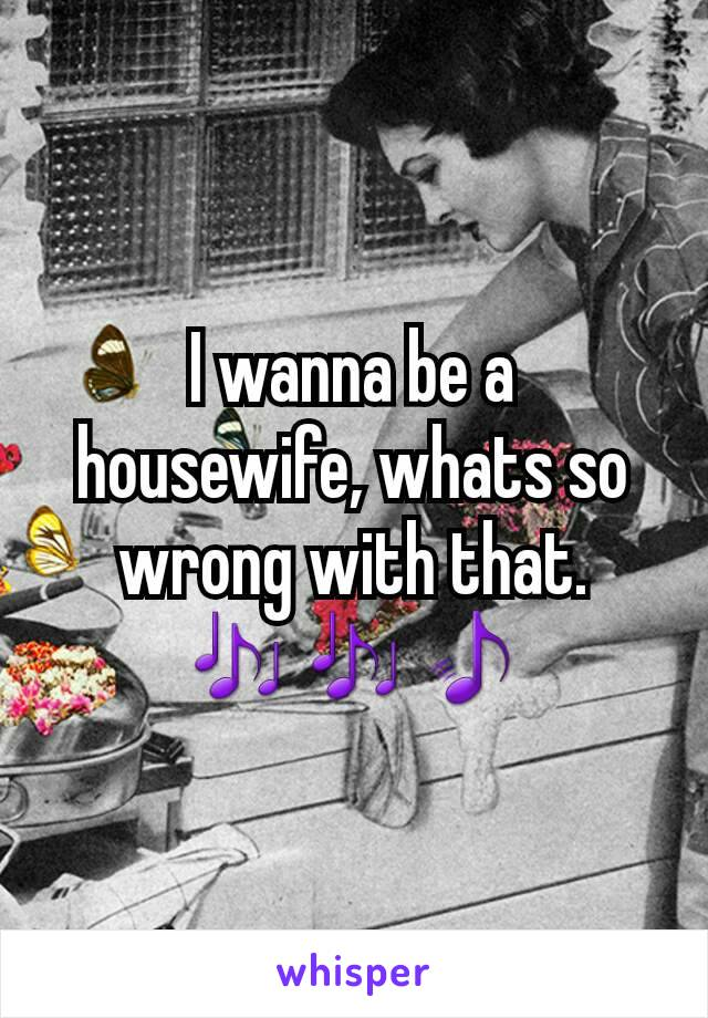 I wanna be a housewife, whats so wrong with that. 🎶🎶🎵