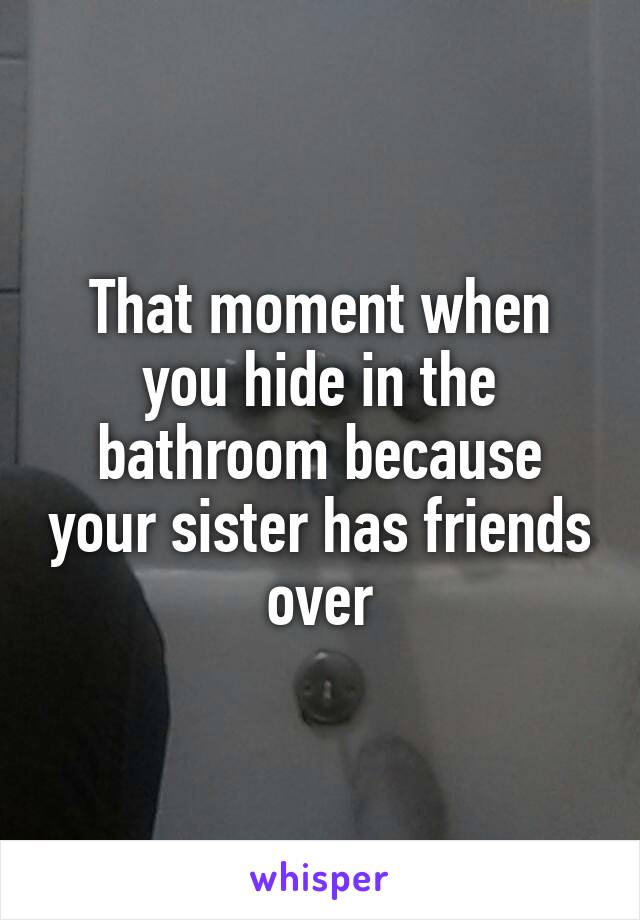 That moment when you hide in the bathroom because your sister has friends over