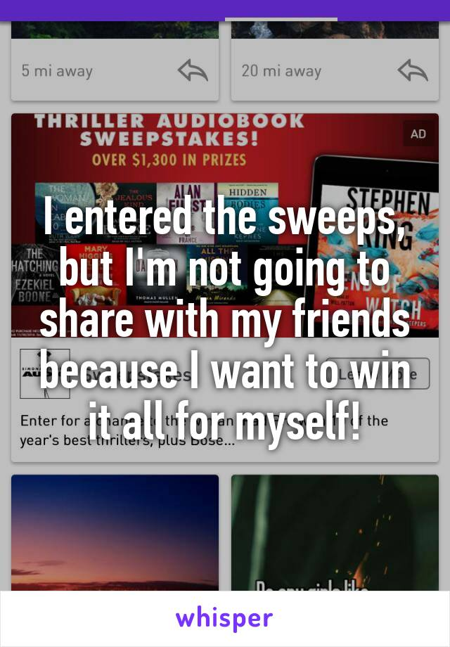 I entered the sweeps, but I'm not going to share with my friends because I want to win it all for myself!