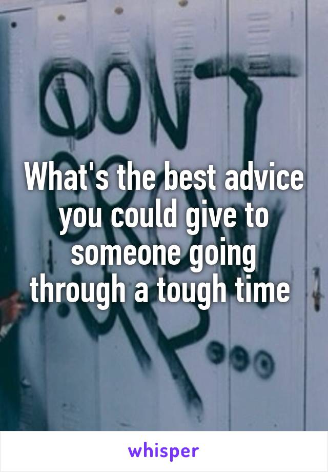 What's the best advice you could give to someone going through a tough time