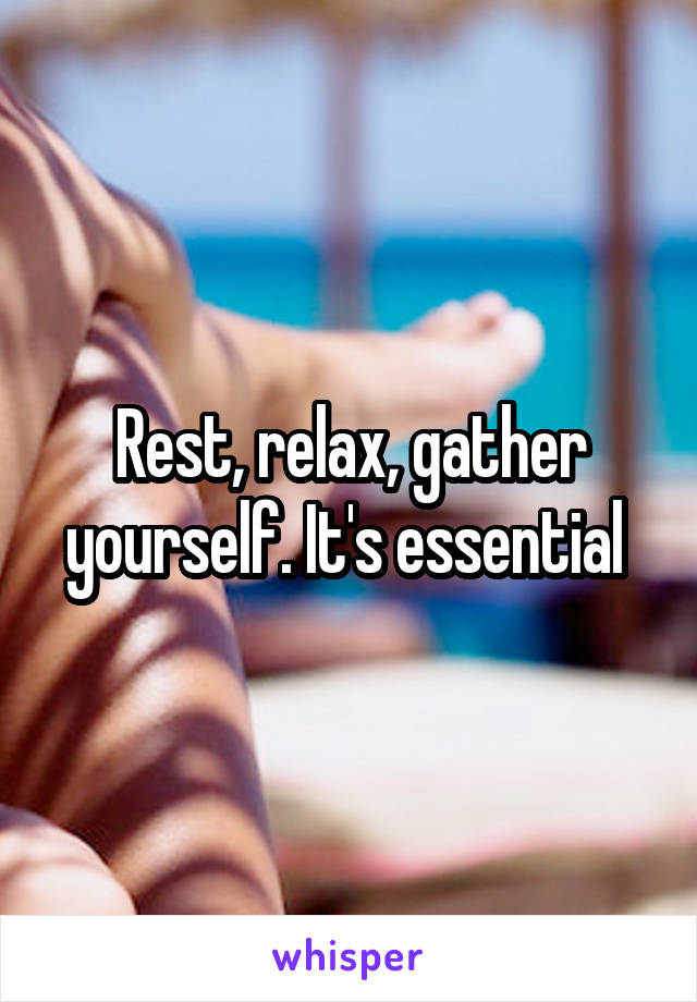 Rest, relax, gather yourself. It's essential