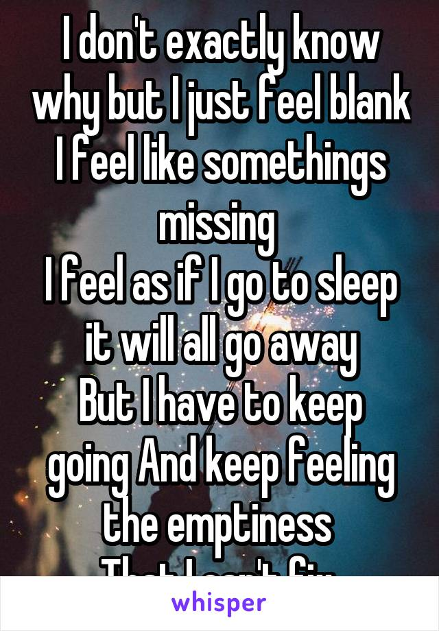 I don't exactly know why but I just feel blank I feel like somethings missing  I feel as if I go to sleep it will all go away But I have to keep going And keep feeling the emptiness  That I can't fix