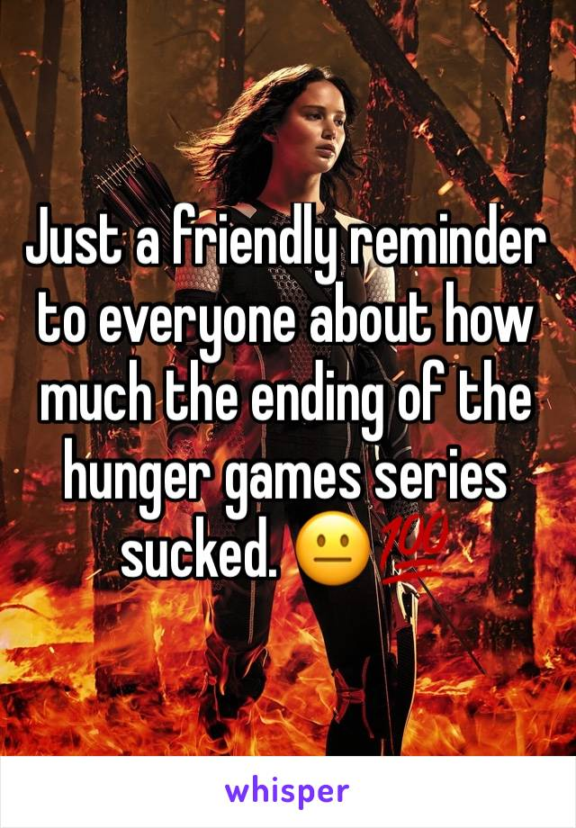 Just a friendly reminder to everyone about how much the ending of the hunger games series sucked. 😐💯