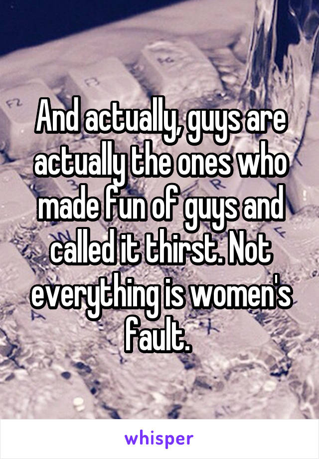 And actually, guys are actually the ones who made fun of guys and called it thirst. Not everything is women's fault.