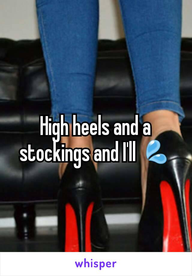 High heels and a stockings and I'll 💦