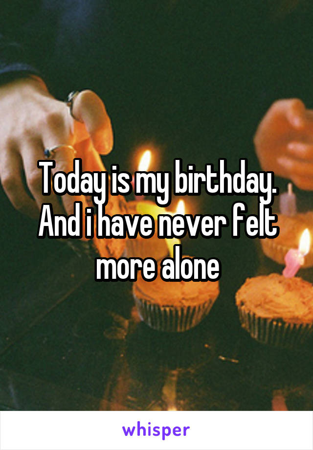 Today is my birthday. And i have never felt more alone