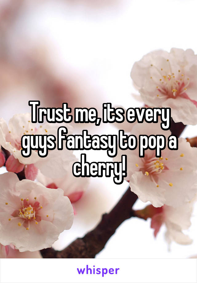 Trust me, its every guys fantasy to pop a cherry!